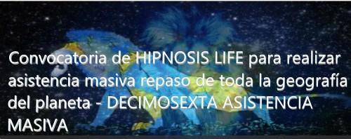 Convocatoria de HIPNOSIS LIFE para realizar repaso de toda la geografía del planeta - DECIMOSEXTA ASISTENCIA MASIVA
