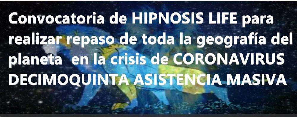 Convocatoria de HIPNOSIS LIFE para realizar repaso de toda la geografía del planeta  en la crisis de CORONAVIRUS - DECIMOQUINTA ASISTENCIA MASIVA